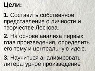 Цели: 1. Составить собственное представление о личности и творчестве Лескова.