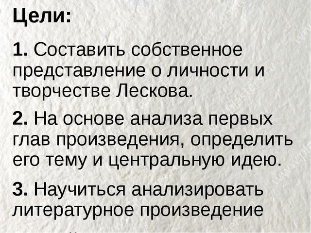Цели: 1. Составить собственное представление о личности и творчестве Лескова....