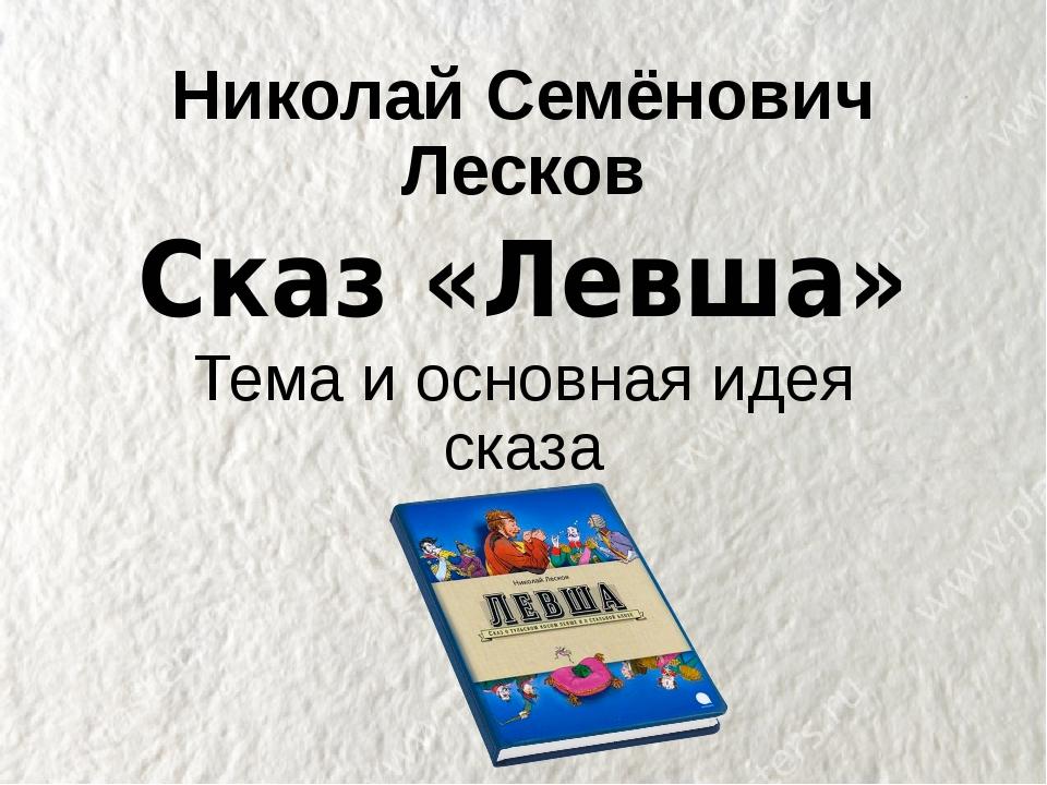 Николай Семёнович Лесков Сказ «Левша» Тема и основная идея сказа