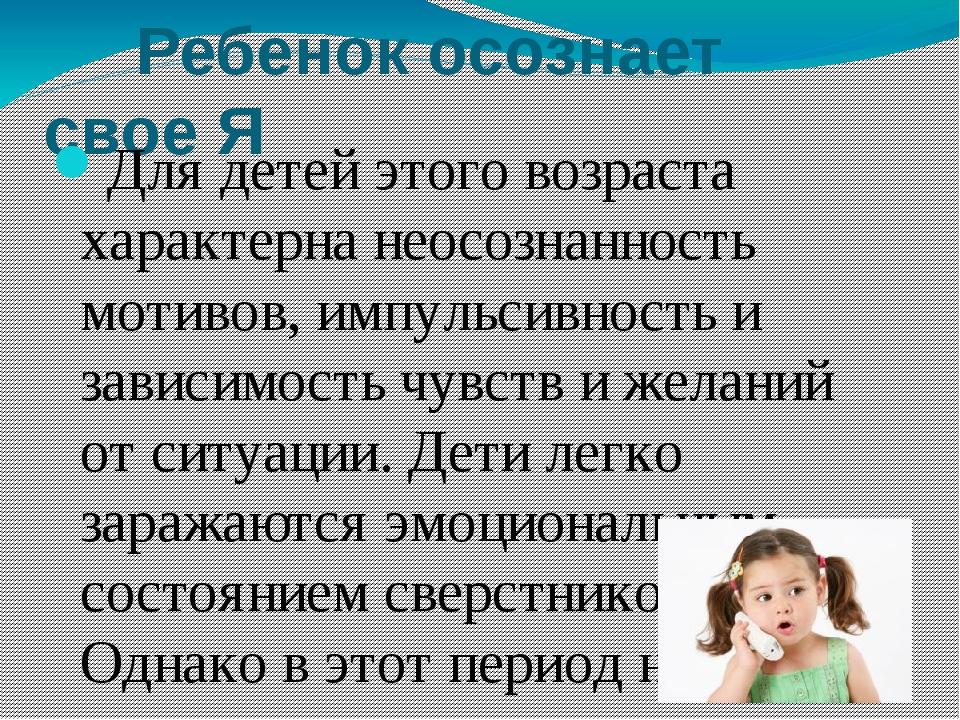 Ребенок осознает свое Я Для детей этого возраста характерна неосознанность м...