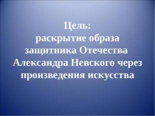 Цель: раскрытие образа защитника Отечества Александра Невского через произвед