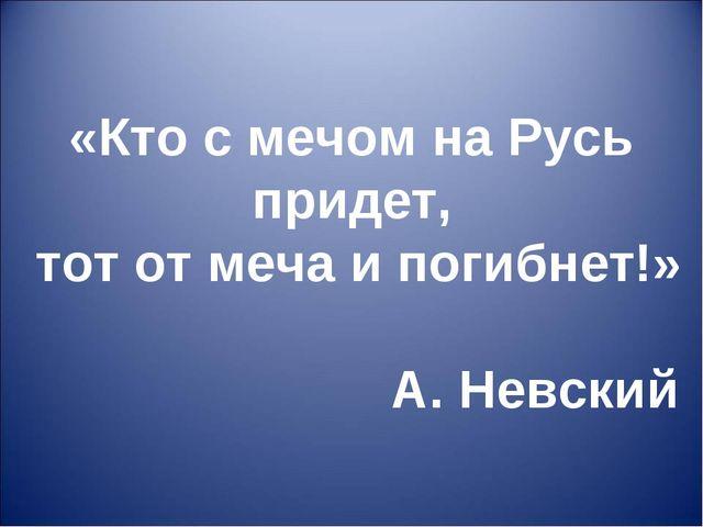 «Кто с мечом на Русь придет, тот от меча и погибнет!» А. Невский