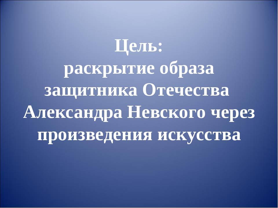 Цель: раскрытие образа защитника Отечества Александра Невского через произвед...