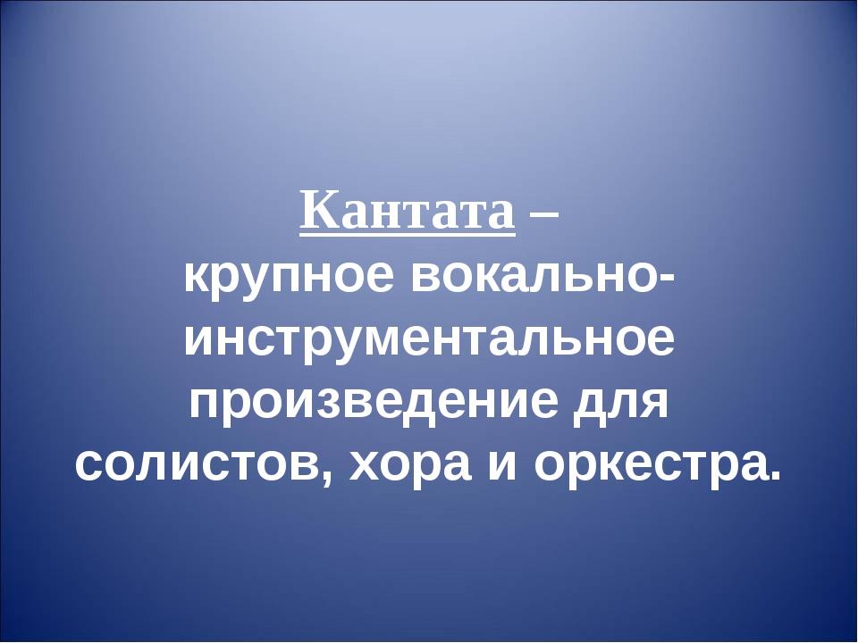 Кантата – крупное вокально-инструментальное произведение для солистов, хора и...
