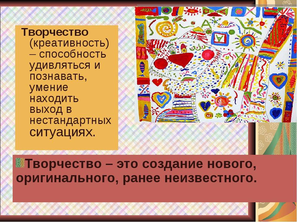 Творчество (креативность) – способность удивляться и познавать, умение наход...