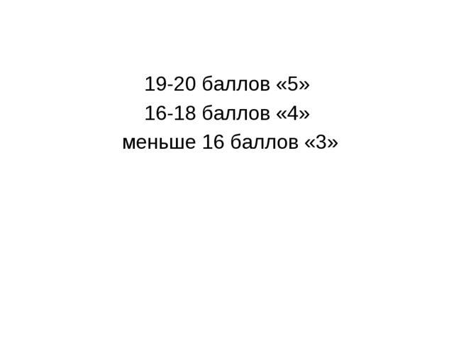 19-20 баллов «5» 16-18 баллов «4» меньше 16 баллов «3»