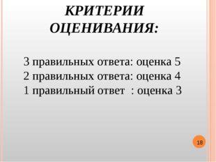 КРИТЕРИИ ОЦЕНИВАНИЯ: 3 правильных ответа: оценка 5 2 правильных ответа: оценк