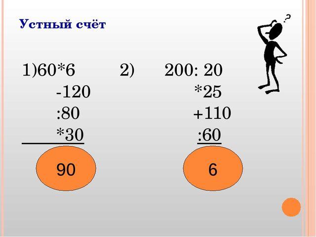Устный счёт 1)60*6 2) 200: 20 -120 *25 :80 +110 *30 :60 ? ? 90 6