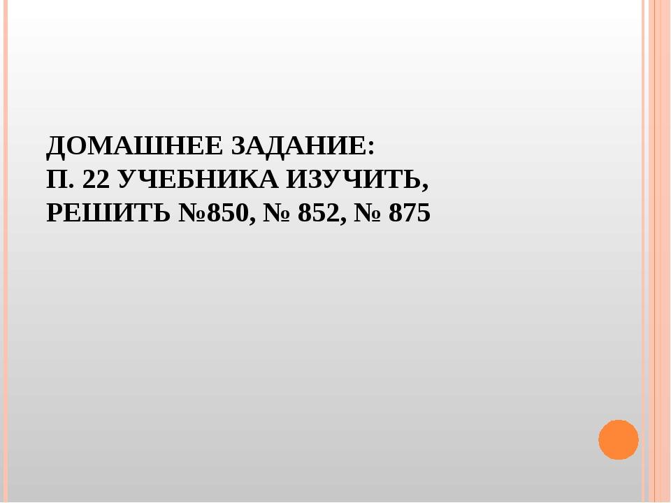 ДОМАШНЕЕ ЗАДАНИЕ: П. 22 УЧЕБНИКА ИЗУЧИТЬ, РЕШИТЬ №850, № 852, № 875