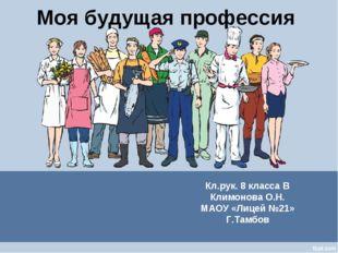 Моя будущая профессия Кл.рук. 8 класса В Климонова О.Н. МАОУ «Лицей №21» Г.Та