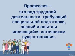 Профессия – это род трудовой деятельности, требующий специальной подготовки,