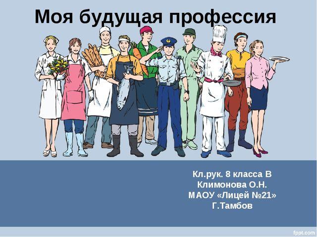 Моя будущая профессия Кл.рук. 8 класса В Климонова О.Н. МАОУ «Лицей №21» Г.Та...