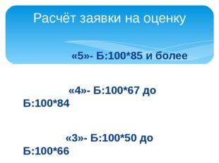 «5»- Б:100*85 и более «4»- Б:100*67 до Б:100*84 «3»- Б:100*50 до Б:100*66 Ра