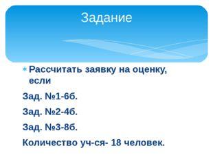 Рассчитать заявку на оценку, если Зад. №1-6б. Зад. №2-4б. Зад. №3-8б. Количес