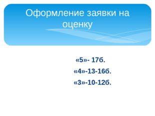 «5»- 17б. «4»-13-16б. «3»-10-12б. Оформление заявки на оценку