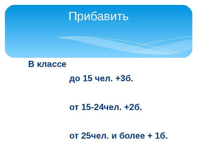 В классе до 15 чел. +3б. от 15-24чел. +2б. от 25чел. и более + 1б. Прибавить