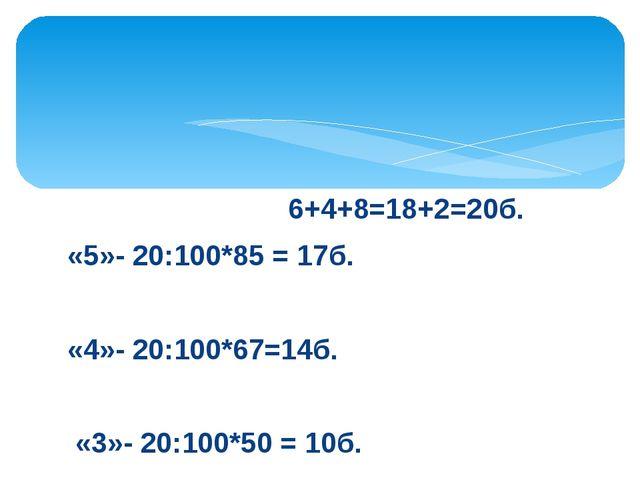 6+4+8=18+2=20б. «5»- 20:100*85 = 17б. «4»- 20:100*67=14б. «3»- 20:100*50 = 1...