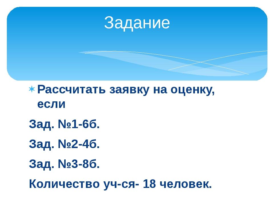 Рассчитать заявку на оценку, если Зад. №1-6б. Зад. №2-4б. Зад. №3-8б. Количес...
