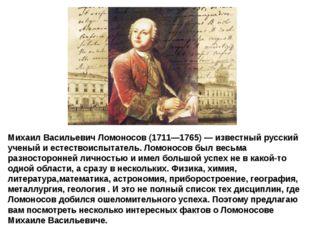 Михаил Васильевич Ломоносов (1711—1765)— известный русский ученый и естество