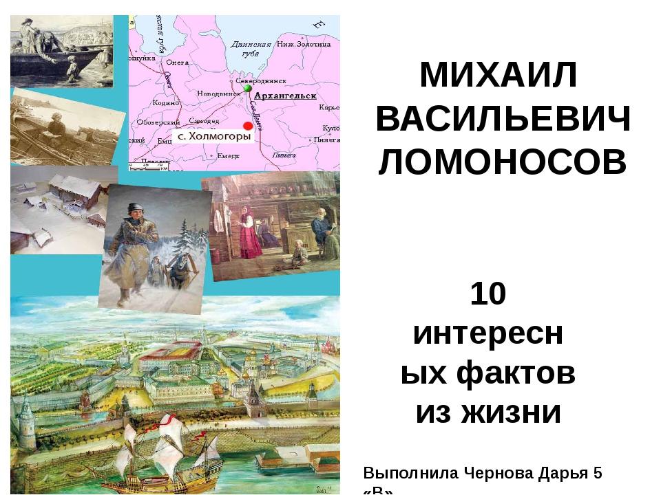 МИХАИЛ ВАСИЛЬЕВИЧ ЛОМОНОСОВ 10 интересных фактов из жизни Выполнила Чернова...