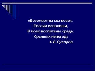«Бессмертны мы вовек, России исполины, В боях воспитаны средь бранных непого