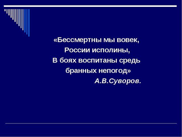 «Бессмертны мы вовек, России исполины, В боях воспитаны средь бранных непого...