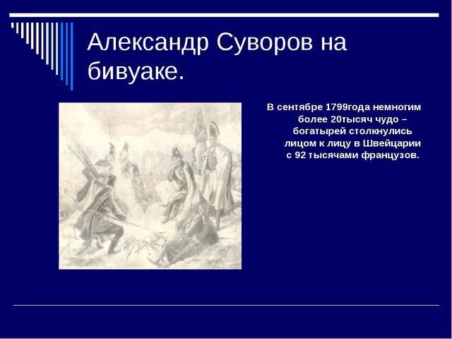 Александр Суворов на бивуаке. В сентябре 1799года немногим более 20тысяч чудо...