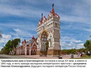 Триумфальная арка в Благовещенске построена в конце XIX века, а именно в 1891
