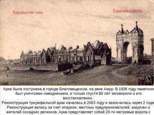 Арка была построена в городе Благовещенске, на реке Амур. В 1936 году памятни
