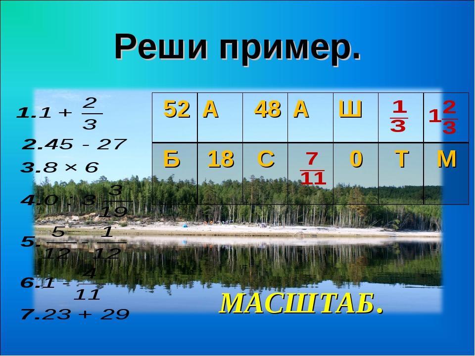 МАСШТАБ. Реши пример. 52А 48АШ  Б 18С0 ТМ