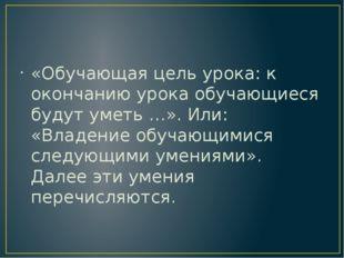 «Обучающая цель урока: к окончанию урока обучающиеся будут уметь …». Или: «В