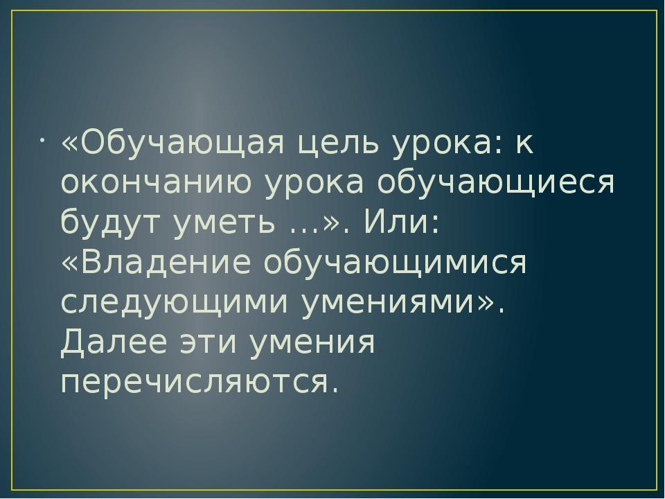 «Обучающая цель урока: к окончанию урока обучающиеся будут уметь …». Или: «В...