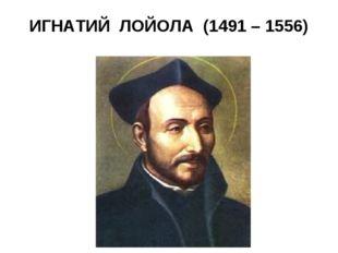 ИГНАТИЙ ЛОЙОЛА (1491 – 1556)