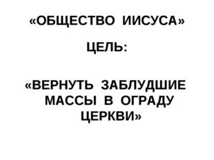 «ОБЩЕСТВО ИИСУСА» ЦЕЛЬ: «ВЕРНУТЬ ЗАБЛУДШИЕ МАССЫ В ОГРАДУ ЦЕРКВИ»