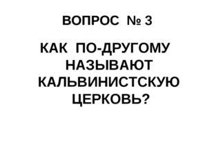 ВОПРОС № 3 КАК ПО-ДРУГОМУ НАЗЫВАЮТ КАЛЬВИНИСТСКУЮ ЦЕРКОВЬ?
