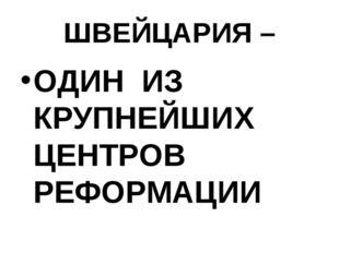 ШВЕЙЦАРИЯ – ОДИН ИЗ КРУПНЕЙШИХ ЦЕНТРОВ РЕФОРМАЦИИ