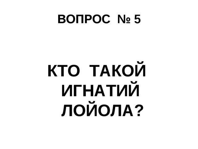 ВОПРОС № 5 КТО ТАКОЙ ИГНАТИЙ ЛОЙОЛА?