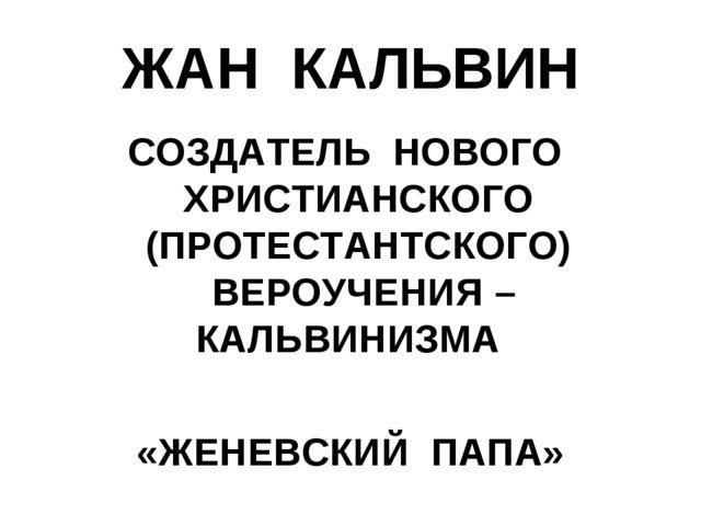 ЖАН КАЛЬВИН СОЗДАТЕЛЬ НОВОГО ХРИСТИАНСКОГО (ПРОТЕСТАНТСКОГО) ВЕРОУЧЕНИЯ – КАЛ...