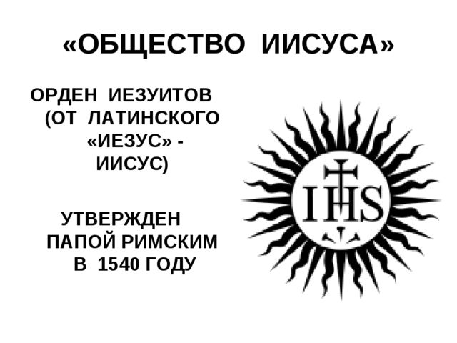 «ОБЩЕСТВО ИИСУСА» ОРДЕН ИЕЗУИТОВ (ОТ ЛАТИНСКОГО «ИЕЗУС» - ИИСУС) УТВЕРЖДЕН ПА...