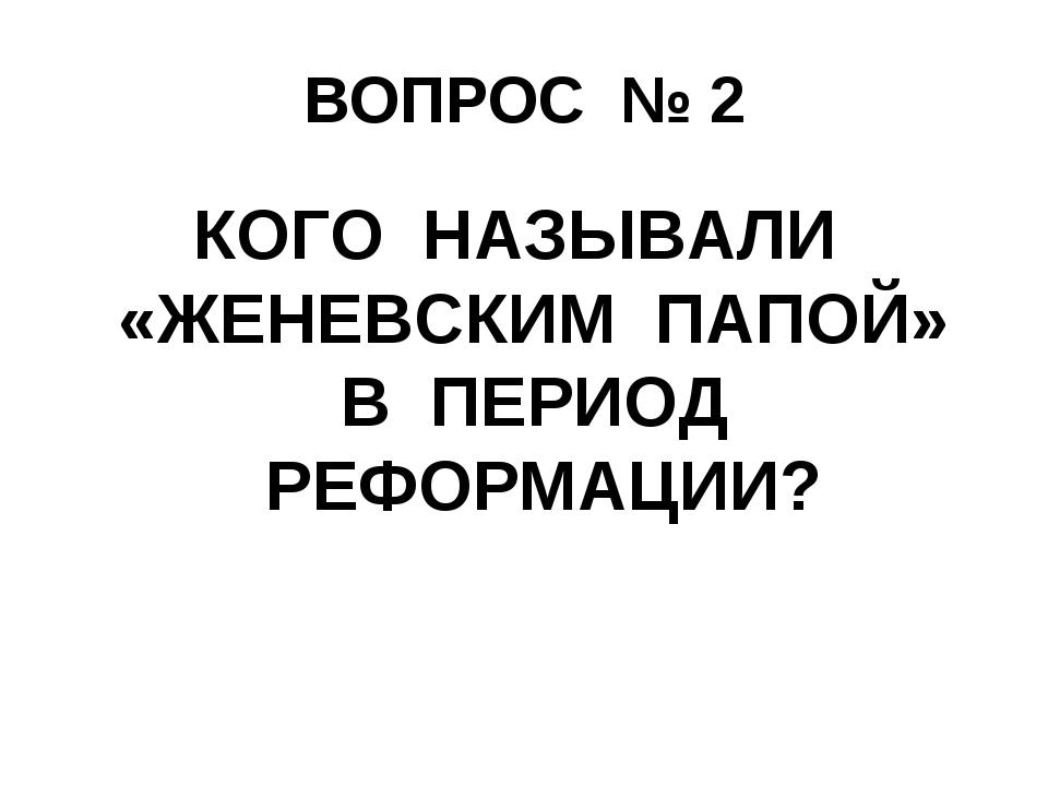 ВОПРОС № 2 КОГО НАЗЫВАЛИ «ЖЕНЕВСКИМ ПАПОЙ» В ПЕРИОД РЕФОРМАЦИИ?