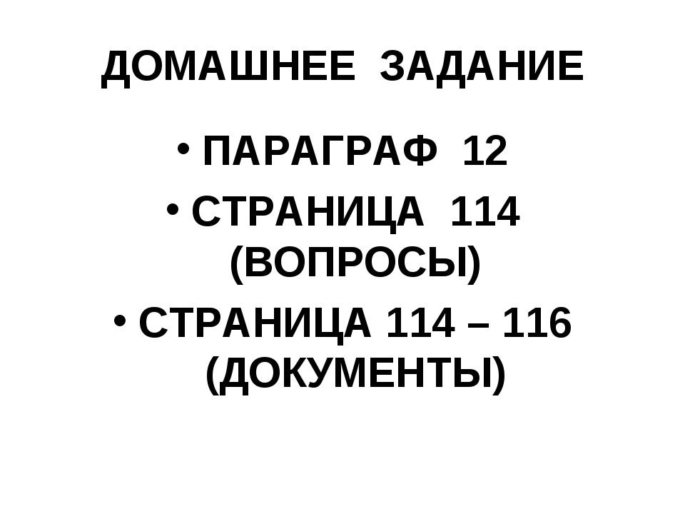 ДОМАШНЕЕ ЗАДАНИЕ ПАРАГРАФ 12 СТРАНИЦА 114 (ВОПРОСЫ) СТРАНИЦА 114 – 116 (ДОКУМ...