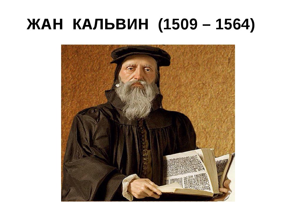 ЖАН КАЛЬВИН (1509 – 1564)