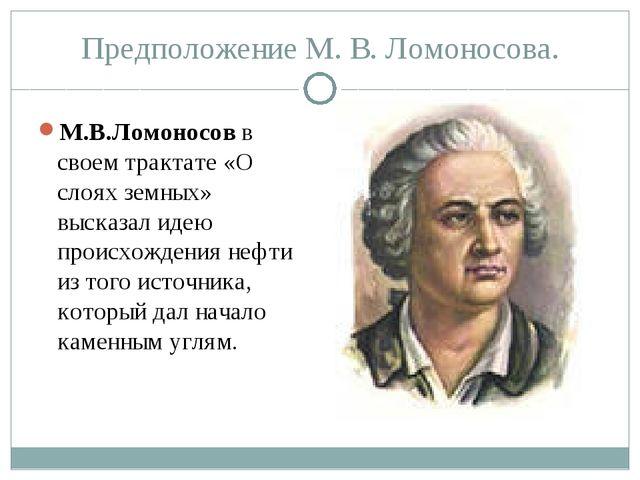 Предположение М. В. Ломоносова. М.В.Ломоносов в своем трактате «О слоях земны...