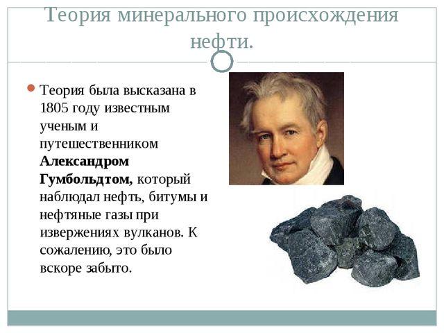 Теория минерального происхождения нефти. Теория была высказана в 1805 году из...