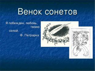 Венок сонетов Я побежден, любовь, твоею силой. Ф. Петрарка