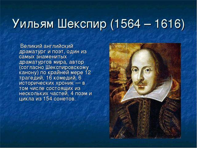 Уильям Шекспир (1564 – 1616) Великий английский драматург и поэт, один из сам...