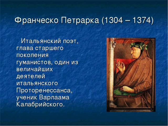 Франческо Петрарка (1304 – 1374) Итальянский поэт, глава старшего поколения г...