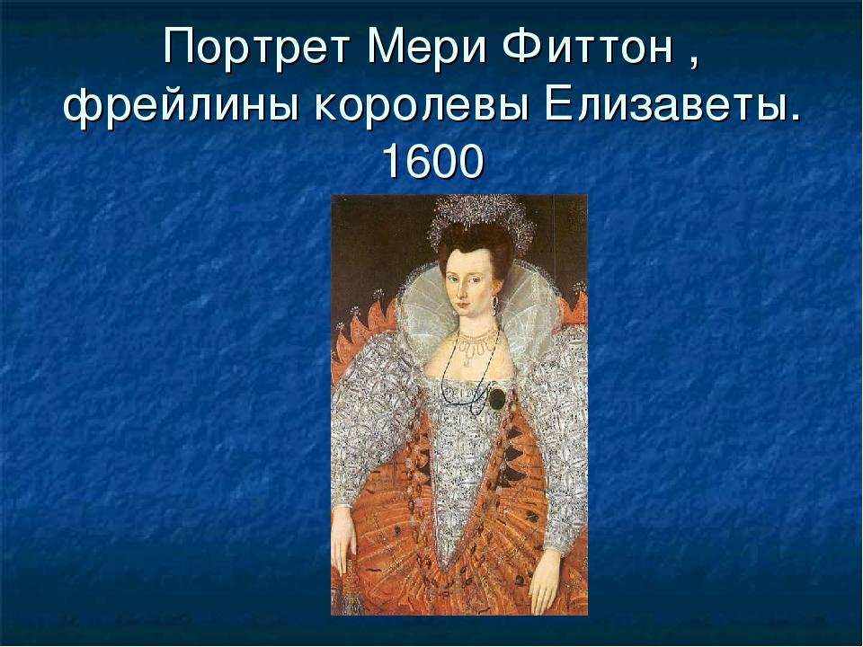 Портрет Мери Фиттон , фрейлины королевы Елизаветы. 1600