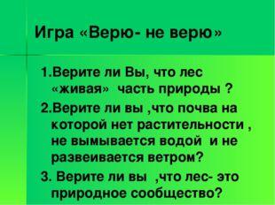 Игра «Верю- не верю» 1.Верите ли Вы, что лес «живая» часть природы ? 2.Верите
