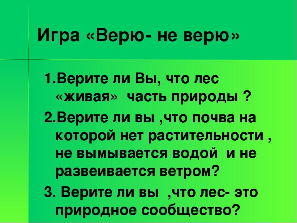 Игра «Верю- не верю» 1.Верите ли Вы, что лес «живая» часть природы ? 2.Верите...